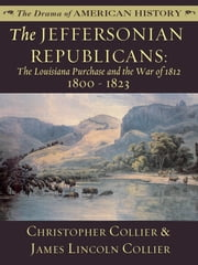 The Jeffersonian Republicans: The Louisiana Purchase and the War of 1812: 1800 - 1823 ebook by James Lincoln Collier,Christopher Collier