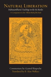 Natural Liberation - Padmasambhava's Teachings on the Six Bardos ebook by Padmasambhava,Gyatrul Rinpoche