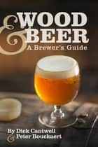 Wood & Beer - A Brewer's Guide ebook by Dick Cantwell, Peter Bouckaert
