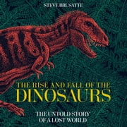 The Rise and Fall of the Dinosaurs - The Untold Story of a Lost World audiobook by Steve Brusatte