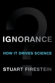 Ignorance:How It Drives Science - How It Drives Science ebook by Stuart Firestein