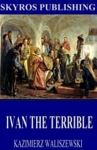 Ivan the Terrible ebook by Kazimierz Waliszewski