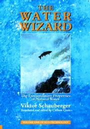 The Water Wizard – The Extraordinary Properties of Natural Water: Volume 1 of Renowned Environmentalist Viktor Schauberger's Eco-Technology Series ebook by Viktor Schauberger,Callum Coats
