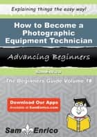 How to Become a Photographic Equipment Technician ebook by Lucrecia Christy