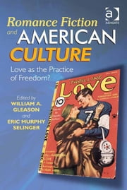 Romance Fiction and American Culture - Love as the Practice of Freedom? ebook by Dr Eric Murphy Selinger,Dr William A Gleason