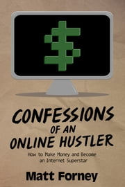 Confessions of an Online Hustler: How to Make Money and Become an Internet Superstar ebook by Matt Forney