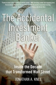 The Accidental Investment Banker:Inside the Decade that Transformed Wall Street - Inside the Decade that Transformed Wall Street ebook by Jonathan A. Knee