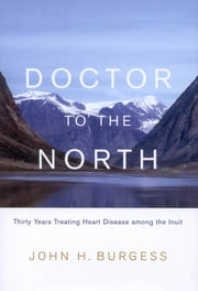 Doctor to the North - Thirty Years Treating Heart Disease among the Inuit ebook by John H. Burgess