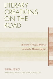 Literary Creations on the Road - Women's Travel Diaries in Early Modern Japan ebook by Motoko Ezaki,Keiko Shiba