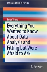 Everything You Wanted to Know About Data Analysis and Fitting but Were Afraid to Ask ebook by Peter Young