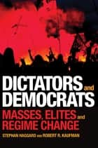 Dictators and Democrats - Masses, Elites, and Regime Change ebook by Stephan Haggard, Robert R. Kaufman