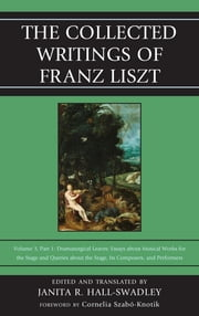 The Collected Writings of Franz Liszt - Dramaturgical Leaves: Essays about Musical Works for the Stage and Queries about the Stage, Its Composers, and Performers Part 1 ebook by Janita R. Hall-Swadley