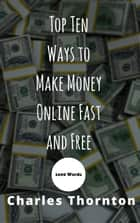 Top Ten Ways to Make Money Online Fast and Free 1000 Words - 1000 Words ebook by Charles Thornton