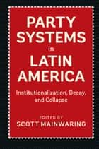 Party Systems in Latin America - Institutionalization, Decay, and Collapse ebook by Scott Mainwaring