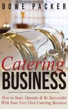 Catering Business - How to Start, Operate & Be Successful With Your Very Own Catering Business ebook by Bowe Packer