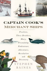 Captain Cook's Merchant Ships - Free Love, Three Brothers, Mary, Friendship, Endeavour, Adventure, Resolution and Discovery ebook by Stephen Baines