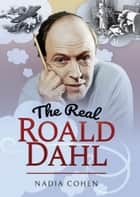 The Real Roald Dahl ebook by Nadia Cohen