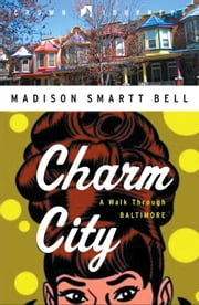 Charm City - A Walk Through Baltimore ebook by Madison Smartt Bell