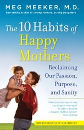 The 10 Habits of Happy Mothers - Reclaiming Our Passion, Purpose, and Sanity ebook by Meg Meeker, M.D.