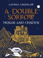 A Double Sorrow - Troilus and Criseyde ebook by Lavinia Greenlaw