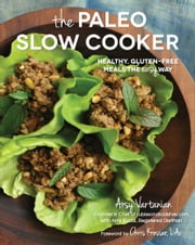 The Paleo Slow Cooker - Healthy, Gluten-free Meals the Easy Way ebook by Arsy Vartanian,Amy Kubal,Kresser, L.Ac