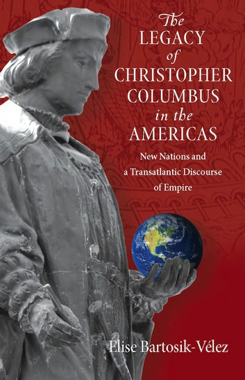 The Legacy of Christopher Columbus in the Americas - New Nations and a Transatlantic Discourse of Empire ebook by Elise Bartosik-Velez