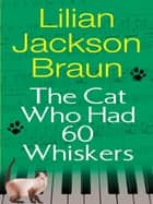 The Cat Who Had 60 Whiskers eBook by Lilian Jackson Braun