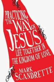 Practicing the Way of Jesus - Life Together in the Kingdom of Love ebook by Mark Scandrette