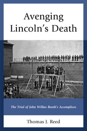 Avenging Lincoln's Death - The Trial of John Wilkes Booth's Accomplices ebook by Thomas J. Reed