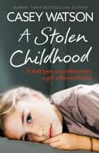 A Stolen Childhood: A Dark Past, a Terrible Secret, a Girl Without a Future ebook by Casey Watson