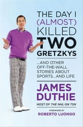 The Day I (Almost) Killed Two Gretzkys: And Other Off-the-Wall Stories About Sports...and Life ebook by Duthie, James