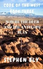 Where the Deer and the Antelope Play ebook by Stephen Bly