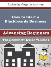 How to Start a Blackboards Business (Beginners Guide) ebook by Sharolyn Woo,Sam Enrico