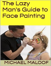 The Lazy Man's Guide to Face Painting ebook by Michael Maloof