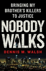 Nobody Walks - Bringing My Brother's Killers to Justice ebook by Dennis M. Walsh