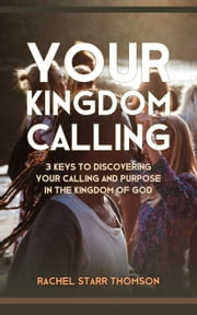 Your Kingdom Calling: 3 Keys to Discovering Your Calling and Purpose in the Kingdom of God ebook by Rachel Starr Thomson