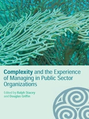 Complexity and the Experience of Managing in Public Sector Organizations ebook by Ralph Stacey,Douglas Griffin