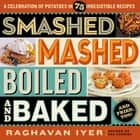 Smashed, Mashed, Boiled, and Baked--and Fried, Too! - A Celebration of Potatoes in 75 Irresistible Recipes ebook by Raghavan Iyer