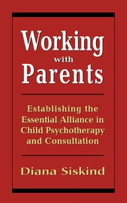 Working with Parents - Establishing the Essential Alliance in Child Psychotherapy and Consultation ebook by Diana Siskind