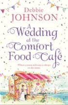 A Wedding at the Comfort Food Cafe ebook by Debbie Johnson