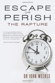 Escape or Perish: The Rapture ebook by Dr John Weekes