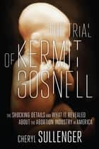 The Trial of Kermit Gosnell - The Shocking Details And What It Revealed About The Abortion Industry In America ebook by Cheryl Sullenger