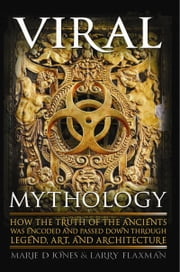 Viral Mythology - How the Truth of the Ancients was Encoded and Passed Down through Legend, Art, and Architecture ebook by Marie Jones,Larry Flaxman
