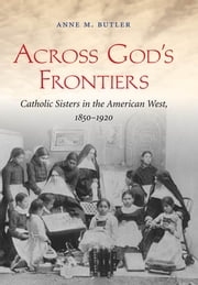 Across God's Frontiers - Catholic Sisters in the American West, 1850-1920 ebook by Anne M. Butler