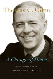 A Change of Heart - A Personal and Theological Memoir ebook by Thomas C. Oden
