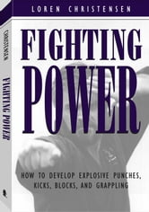 Fighting Power: How To Develop Explosive Punches, Kicks, Blocks, And Grappling ebook by Christensen, Loren W.