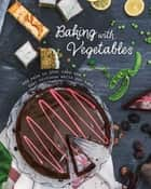 Baking with Vegetables - Add kale to your cake and feel virtuous while you bake ebook by Love Food Editors