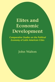 Elites and Economic Development - Comparative Studies on the Political Economy of Latin American Cities ebook by John Walton