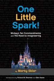 One Little Spark! - Mickey's Ten Commandments and the Road to Imagineering ebook by Martin Sklar