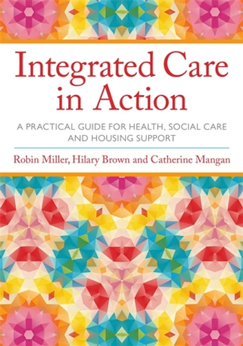 Integrated Care in Action - A Practical Guide for Health, Social Care and Housing Support ebook by Robin Miller,Hilary Brown,Catherine Mangan